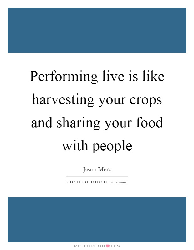 Performing live is like harvesting your crops and sharing your food with people Picture Quote #1