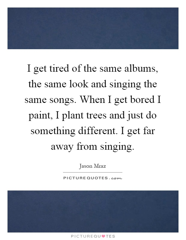 I get tired of the same albums, the same look and singing the same songs. When I get bored I paint, I plant trees and just do something different. I get far away from singing Picture Quote #1
