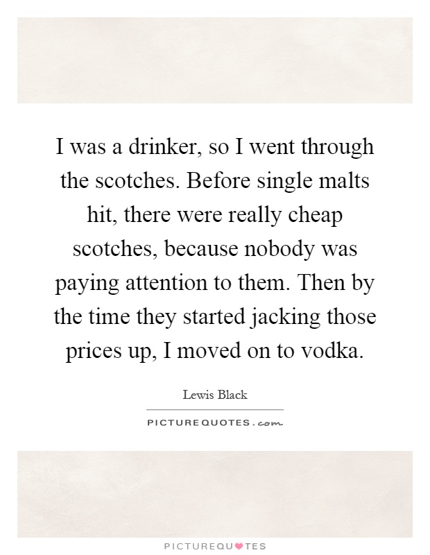 I was a drinker, so I went through the scotches. Before single malts hit, there were really cheap scotches, because nobody was paying attention to them. Then by the time they started jacking those prices up, I moved on to vodka Picture Quote #1