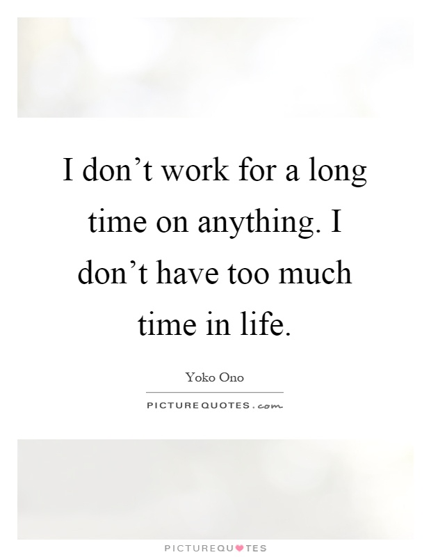 I don't work for a long time on anything. I don't have too much time in life Picture Quote #1