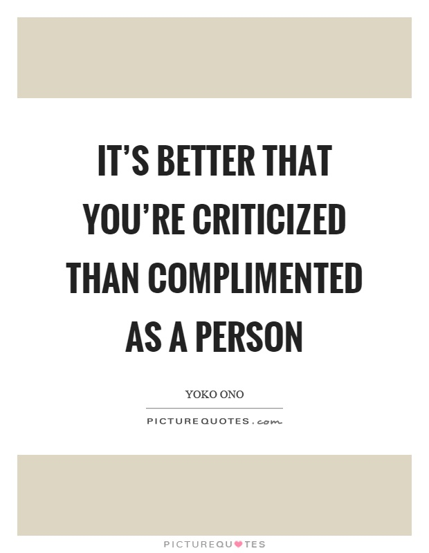 It's better that you're criticized than complimented as a person Picture Quote #1