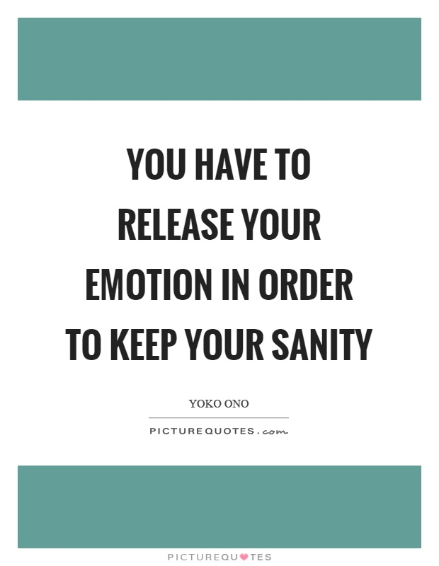You have to release your emotion in order to keep your sanity Picture Quote #1