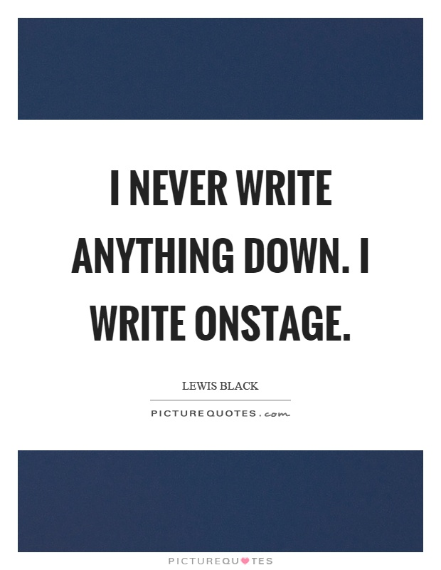I never write anything down. I write onstage Picture Quote #1