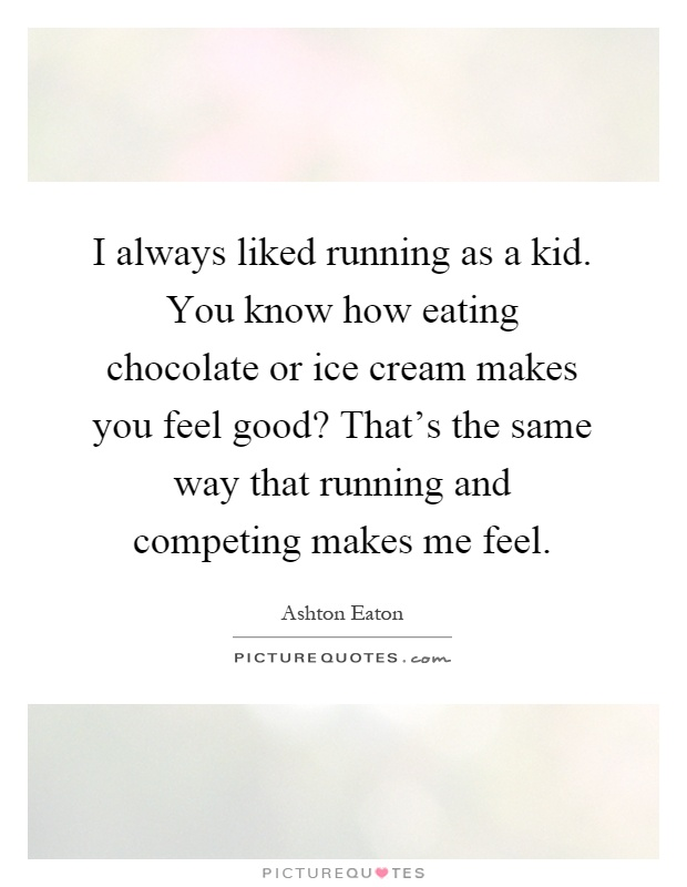 I always liked running as a kid. You know how eating ...