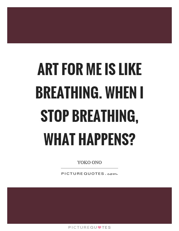 Art for me is like breathing. When I stop breathing, what happens? Picture Quote #1