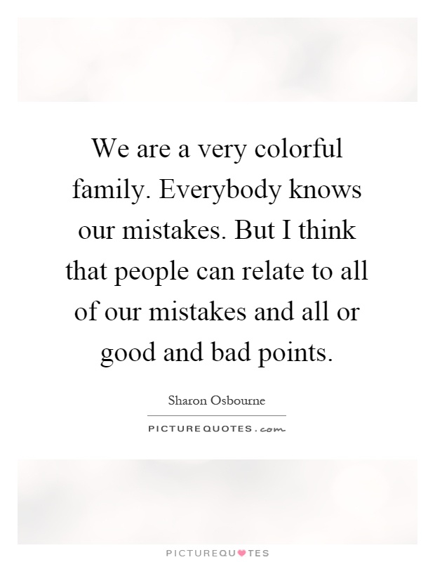 We are a very colorful family. Everybody knows our mistakes. But I think that people can relate to all of our mistakes and all or good and bad points Picture Quote #1