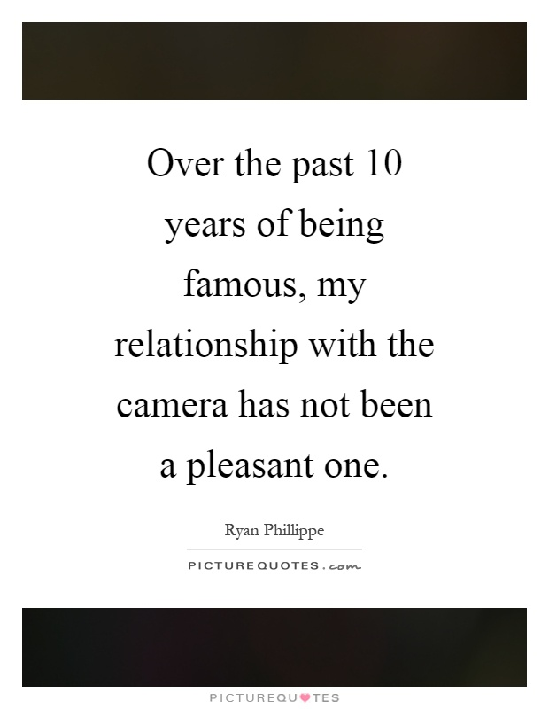Over the past 10 years of being famous, my relationship with the camera has not been a pleasant one Picture Quote #1