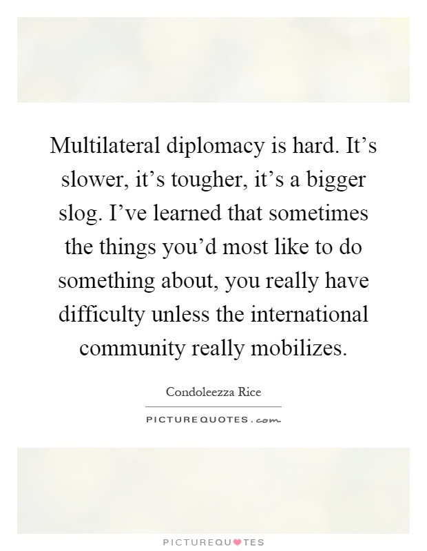 Multilateral diplomacy is hard. It's slower, it's tougher, it's a bigger slog. I've learned that sometimes the things you'd most like to do something about, you really have difficulty unless the international community really mobilizes Picture Quote #1