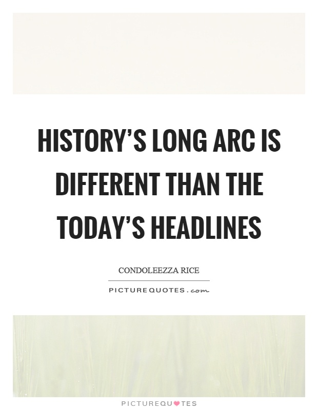 History's long arc is different than the today's headlines Picture Quote #1