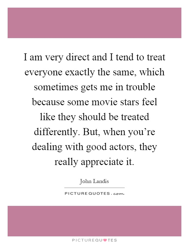 I am very direct and I tend to treat everyone exactly the same, which sometimes gets me in trouble because some movie stars feel like they should be treated differently. But, when you're dealing with good actors, they really appreciate it Picture Quote #1