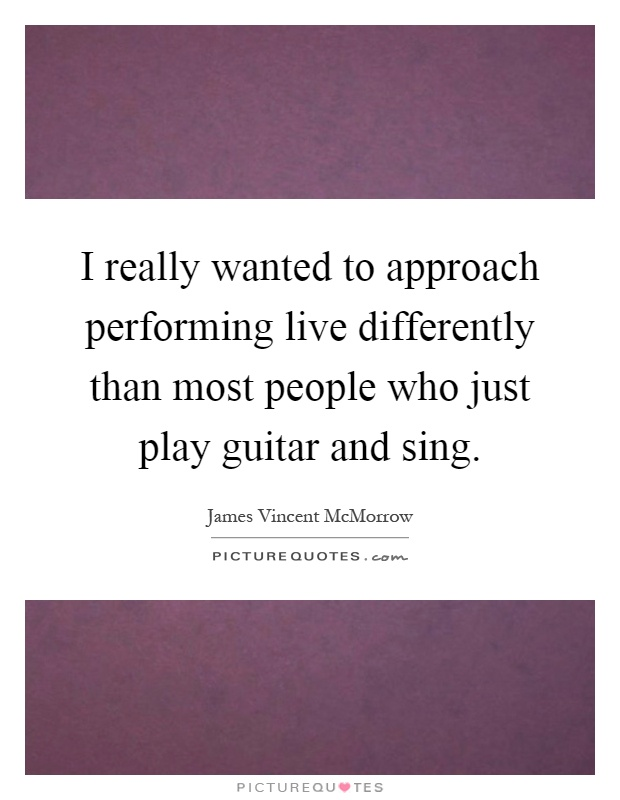 I really wanted to approach performing live differently than most people who just play guitar and sing Picture Quote #1