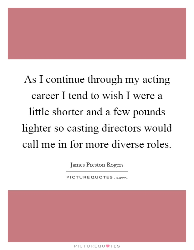 As I continue through my acting career I tend to wish I were a little shorter and a few pounds lighter so casting directors would call me in for more diverse roles Picture Quote #1