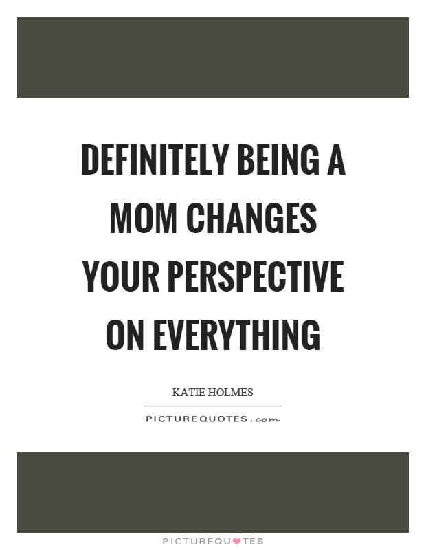 Definitely being a mom changes your perspective on everything Picture Quote #1