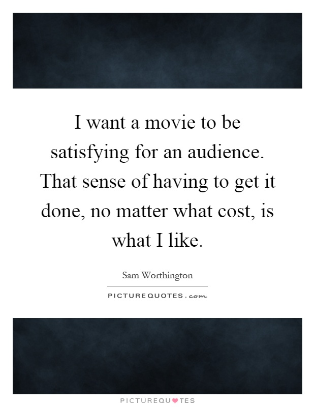 I want a movie to be satisfying for an audience. That sense of having to get it done, no matter what cost, is what I like Picture Quote #1