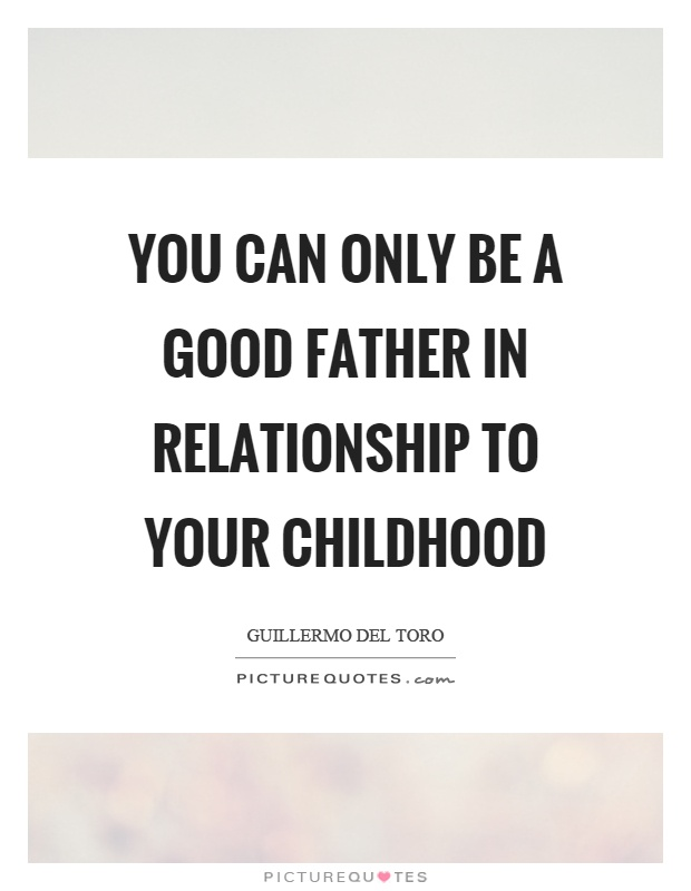 You can only be a good father in relationship to your childhood Picture Quote #1