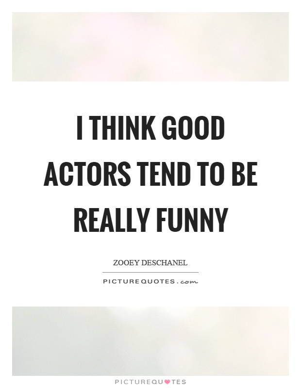 I think good actors tend to be really funny Picture Quote #1