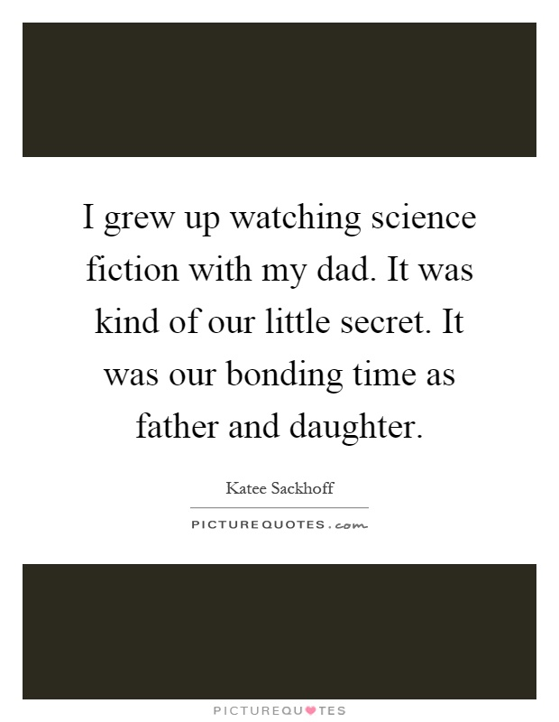 I grew up watching science fiction with my dad. It was kind of our little secret. It was our bonding time as father and daughter Picture Quote #1