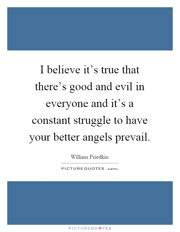 I believe it's true that there's good and evil in everyone and it's a constant struggle to have your better angels prevail Picture Quote #1