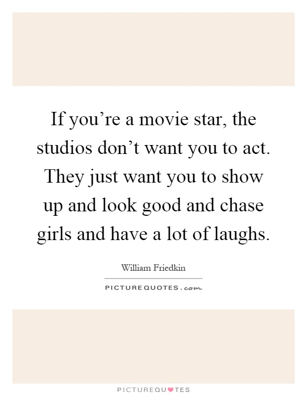 If you're a movie star, the studios don't want you to act. They just want you to show up and look good and chase girls and have a lot of laughs Picture Quote #1
