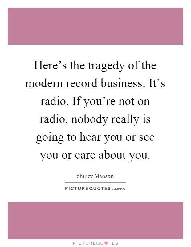Here's the tragedy of the modern record business: It's radio. If you're not on radio, nobody really is going to hear you or see you or care about you Picture Quote #1