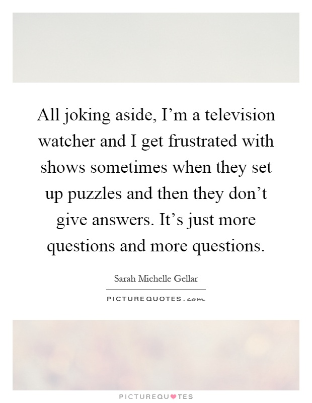 All joking aside, I'm a television watcher and I get frustrated with shows sometimes when they set up puzzles and then they don't give answers. It's just more questions and more questions Picture Quote #1