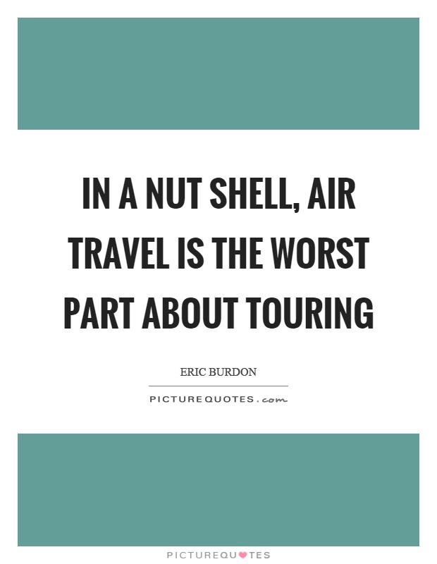 In a nut shell, air travel is the worst part about touring Picture Quote #1