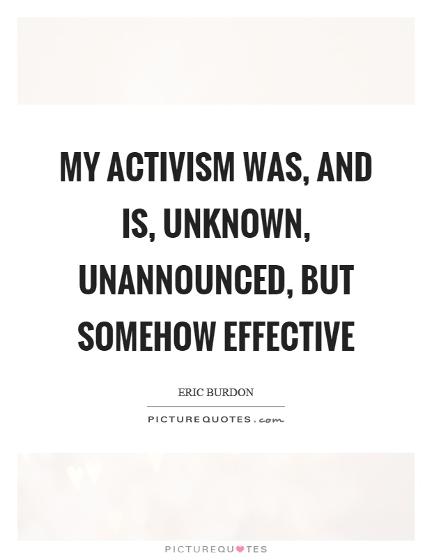 My activism was, and is, unknown, unannounced, but somehow effective Picture Quote #1