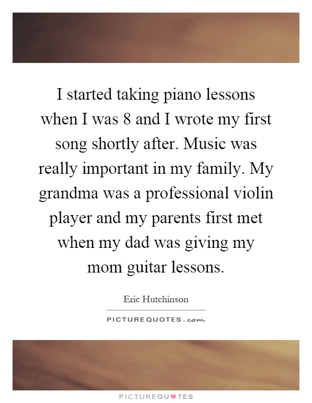 I started taking piano lessons when I was 8 and I wrote my first song shortly after. Music was really important in my family. My grandma was a professional violin player and my parents first met when my dad was giving my mom guitar lessons Picture Quote #1