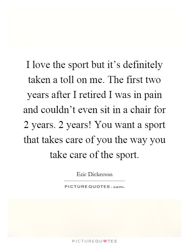 I love the sport but it's definitely taken a toll on me. The first two years after I retired I was in pain and couldn't even sit in a chair for 2 years. 2 years! You want a sport that takes care of you the way you take care of the sport Picture Quote #1