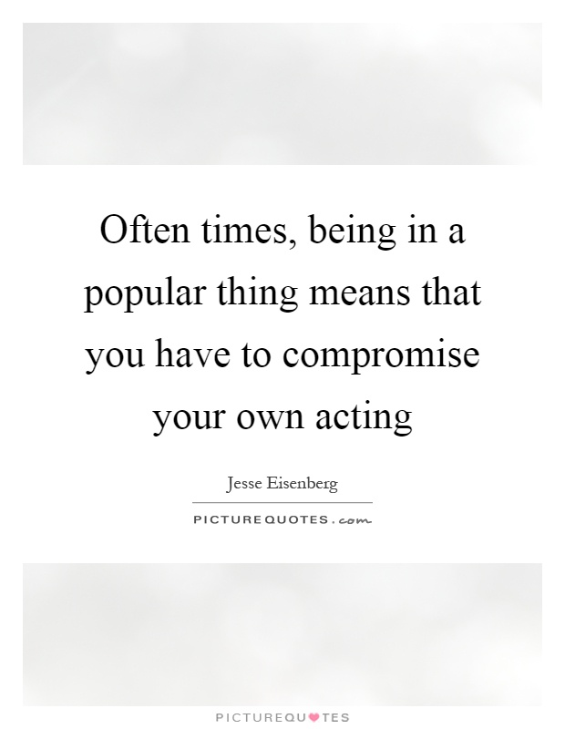 Often times, being in a popular thing means that you have to compromise your own acting Picture Quote #1