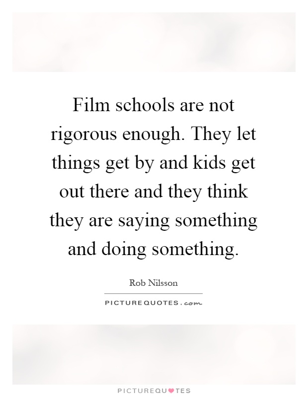 Film schools are not rigorous enough. They let things get by and kids get out there and they think they are saying something and doing something Picture Quote #1