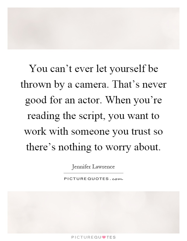 You can't ever let yourself be thrown by a camera. That's never good for an actor. When you're reading the script, you want to work with someone you trust so there's nothing to worry about Picture Quote #1