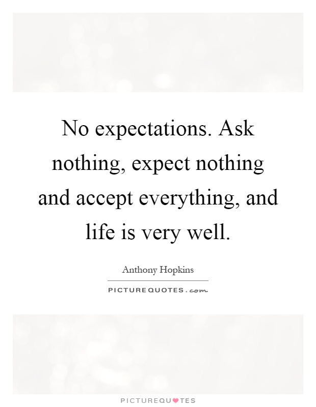 No expectations. Ask nothing, expect nothing and accept everything, and life is very well Picture Quote #1