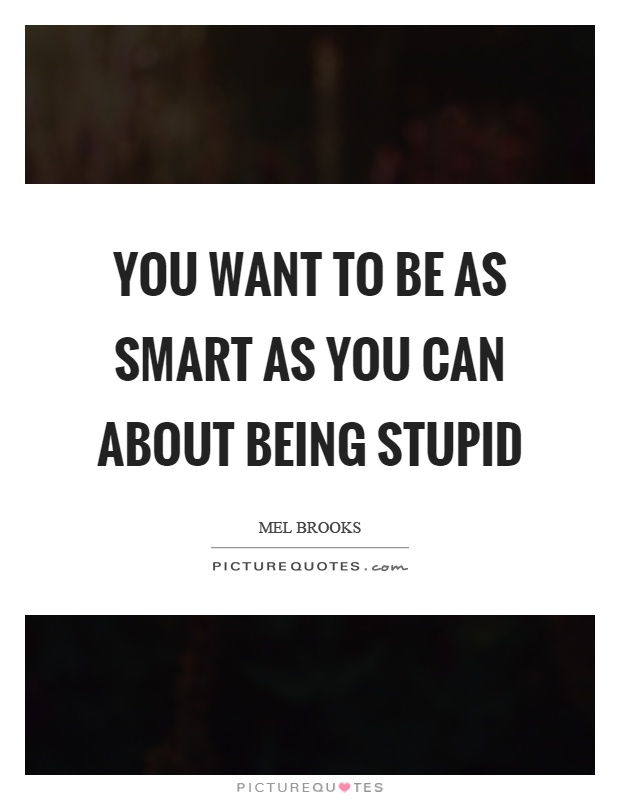 You want to be as smart as you can about being stupid Picture Quote #1