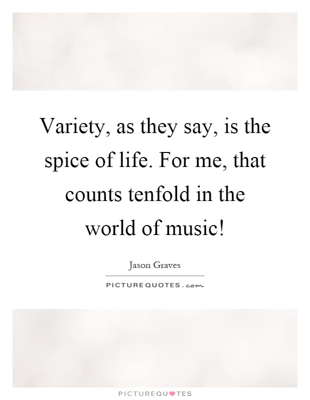 Variety, as they say, is the spice of life. For me, that counts tenfold in the world of music! Picture Quote #1