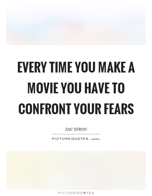 Every time you make a movie you have to confront your fears Picture Quote #1
