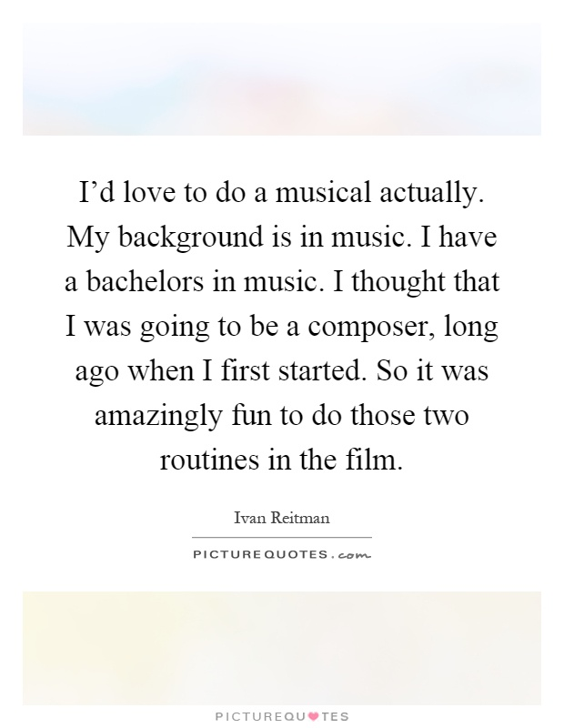 I'd love to do a musical actually. My background is in music. I have a bachelors in music. I thought that I was going to be a composer, long ago when I first started. So it was amazingly fun to do those two routines in the film Picture Quote #1