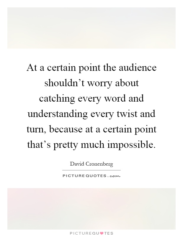 At a certain point the audience shouldn't worry about catching every word and understanding every twist and turn, because at a certain point that's pretty much impossible Picture Quote #1