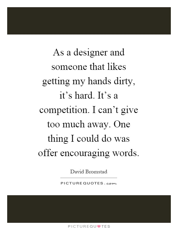 As a designer and someone that likes getting my hands dirty, it's hard. It's a competition. I can't give too much away. One thing I could do was offer encouraging words Picture Quote #1
