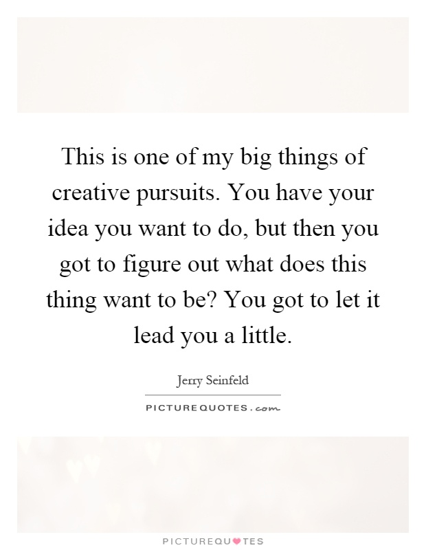 This is one of my big things of creative pursuits. You have your idea you want to do, but then you got to figure out what does this thing want to be? You got to let it lead you a little Picture Quote #1