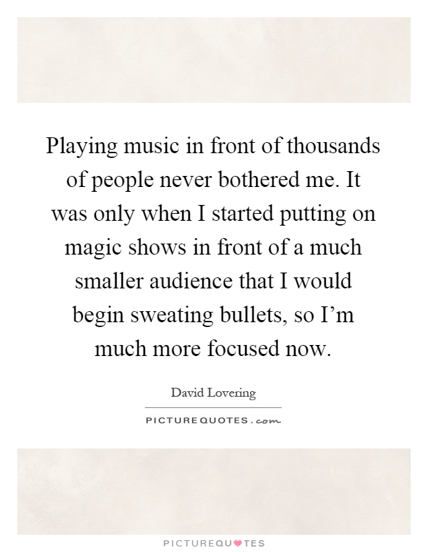 Playing music in front of thousands of people never bothered me. It was only when I started putting on magic shows in front of a much smaller audience that I would begin sweating bullets, so I'm much more focused now Picture Quote #1