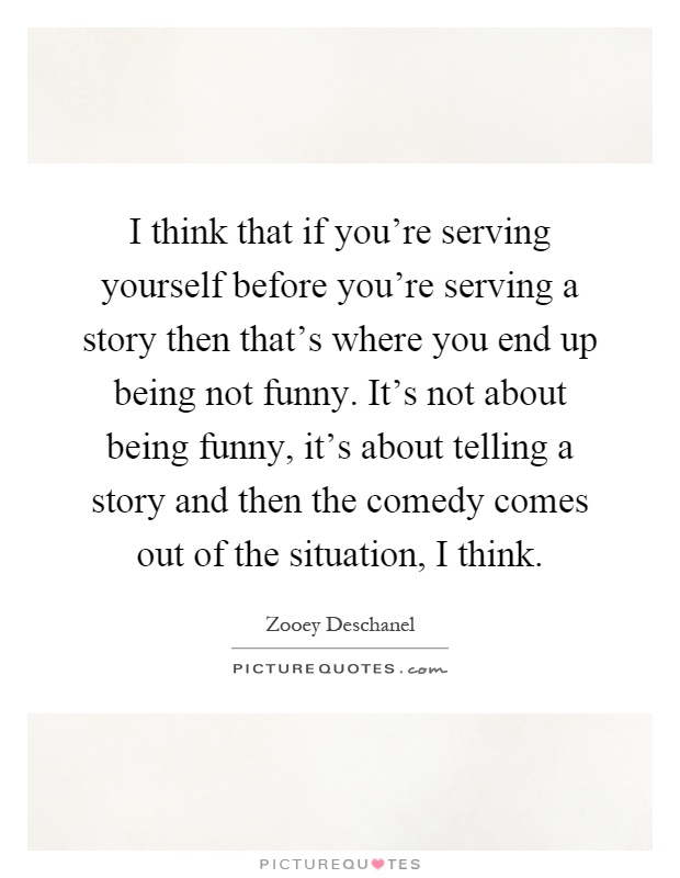 I think that if you're serving yourself before you're serving a story then that's where you end up being not funny. It's not about being funny, it's about telling a story and then the comedy comes out of the situation, I think Picture Quote #1