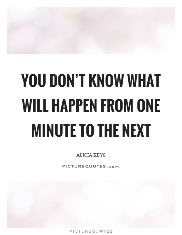 You don't know what will happen from one minute to the next Picture Quote #1