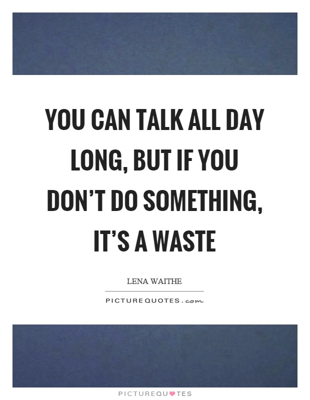 You can talk all day long, but if you don't do something, it's a waste Picture Quote #1