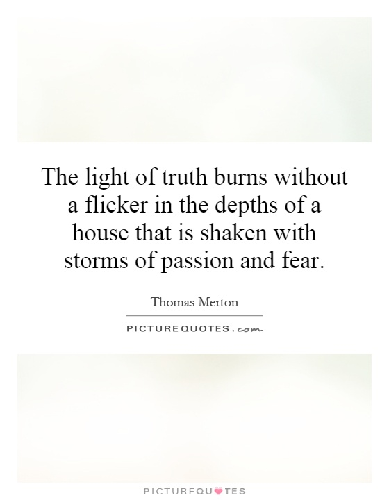 The light of truth burns without a flicker in the depths of a house that is shaken with storms of passion and fear Picture Quote #1