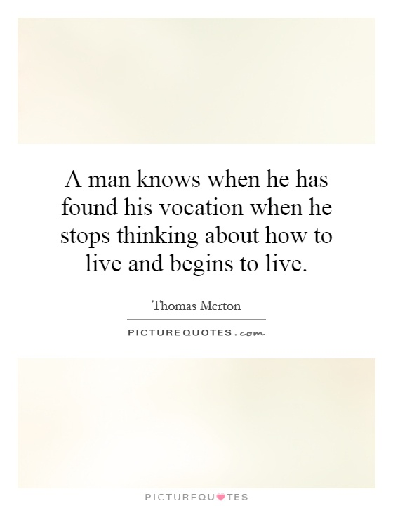 A man knows when he has found his vocation when he stops thinking about how to live and begins to live Picture Quote #1