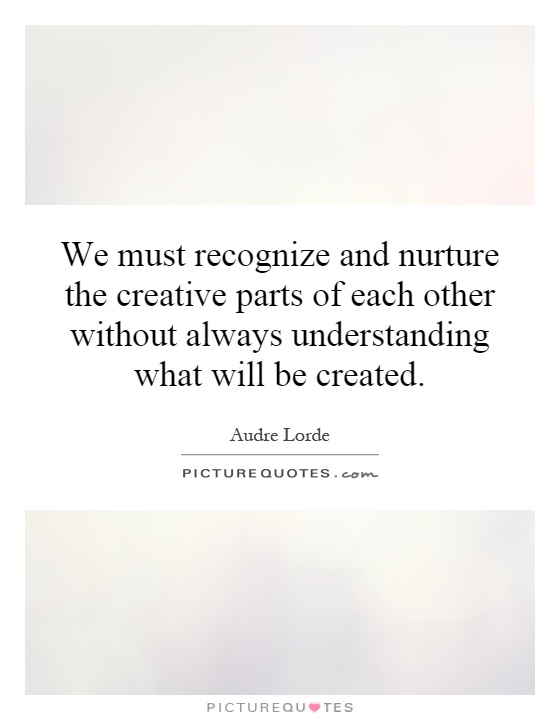 We must recognize and nurture the creative parts of each other without always understanding what will be created Picture Quote #1