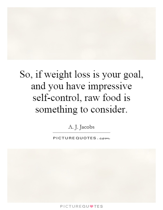 So, if weight loss is your goal, and you have impressive self-control, raw food is something to consider Picture Quote #1