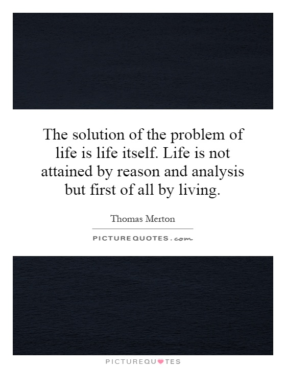 The solution of the problem of life is life itself. Life is not attained by reason and analysis but first of all by living Picture Quote #1