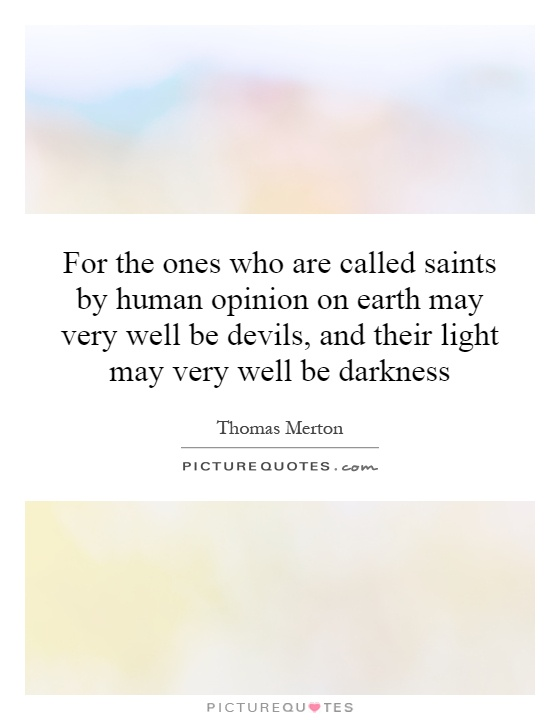For the ones who are called saints by human opinion on earth may very well be devils, and their light may very well be darkness Picture Quote #1